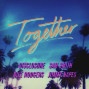 Sam Smith x Nile Rodgers x Disclosure x Jimmy Napes - Togethe